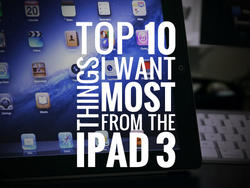 Top 10 Things I Want Most From the iPad 3: Bonus Predictions (Part 3)