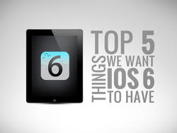 Top 5 Things We Want iOS 6 to Have